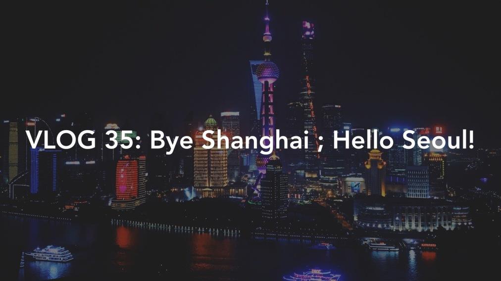 Vlog 035: Goodbye Shanghai ; HelloSeoul