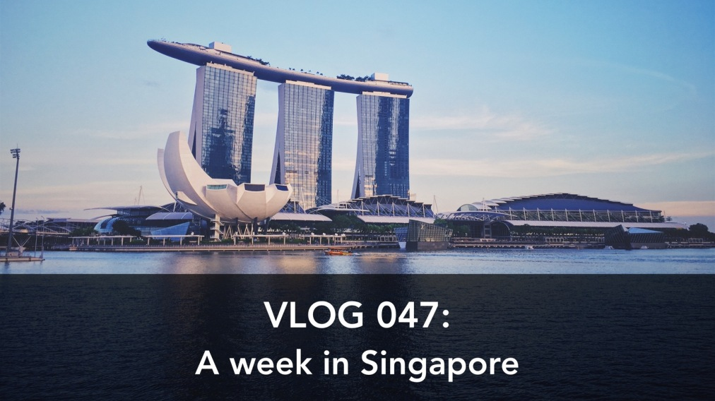 Vlog 047: A week in Singapore